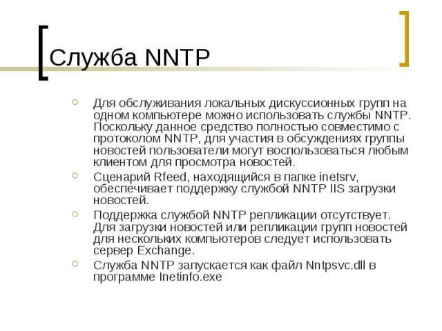 Служба NNTP Для обслуживания локальных дискуcсионных групп на одном компьютере можно использовать службы NNTP. Поскольку данное средство полностью совместимо с протоколом NNTP, для участия в обсуждениях группы новостей пользователи могут воспользова…