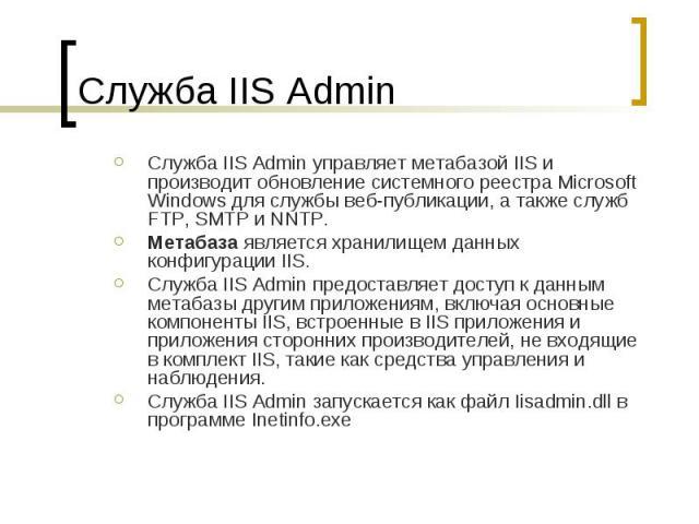 Служба IIS Admin Служба IIS Admin управляет метабазой IIS и производит обновление системного реестра Microsoft Windows для службы веб-публикации, а также служб FTP, SMTP и NNTP. Метабаза является хранилищем данных конфигурации IIS. Служба IIS Admin …