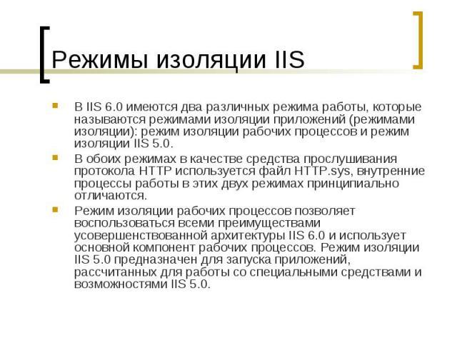 Режимы изоляции IIS В IIS6.0 имеются два различных режима работы, которые называются режимами изоляции приложений (режимами изоляции): режим изоляции рабочих процессов и режим изоляции IIS5.0. В обоих режимах в качестве средства прослуши…