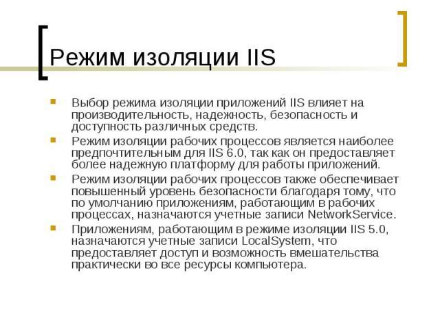 Режим изоляции IIS Выбор режима изоляции приложений IIS влияет на производительность, надежность, безопасность и доступность различных средств. Режим изоляции рабочих процессов является наиболее предпочтительным для IIS6.0, так как он предоста…