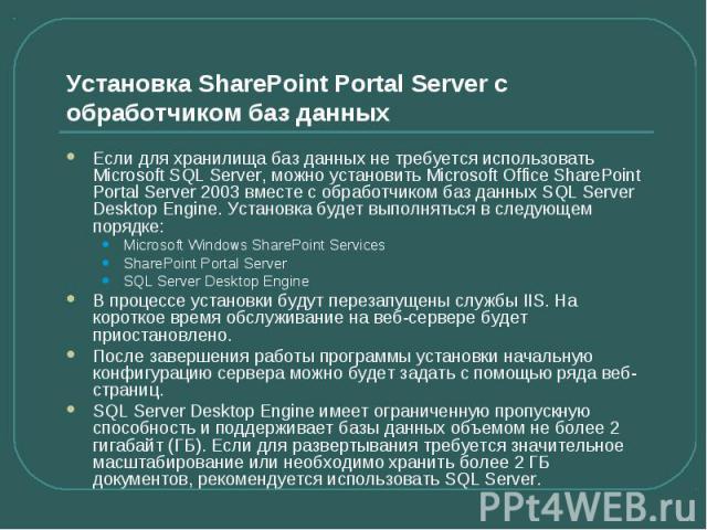 Установка SharePoint Portal Server с обработчиком баз данных Если для хранилища баз данных не требуется использовать Microsoft SQL Server, можно установить Microsoft Office SharePoint Portal Server 2003 вместе с обработчиком баз данных SQL Server De…