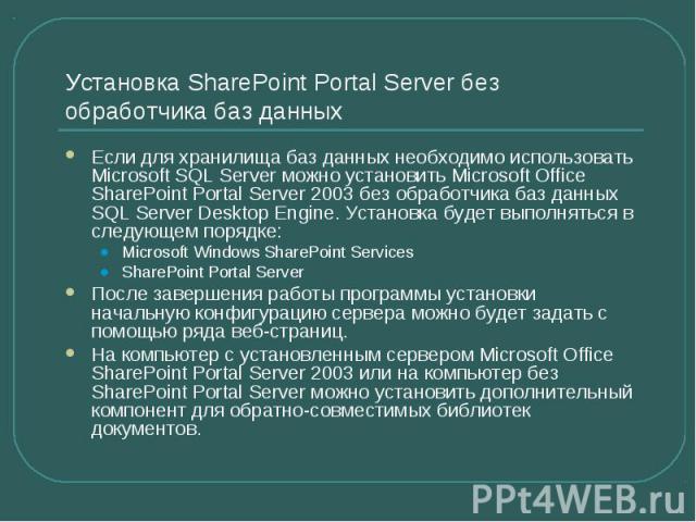 Установка SharePoint Portal Server без обработчика баз данных Если для хранилища баз данных необходимо использовать Microsoft SQL Server можно установить Microsoft Office SharePoint Portal Server 2003 без обработчика баз данных SQL Server Desktop En…