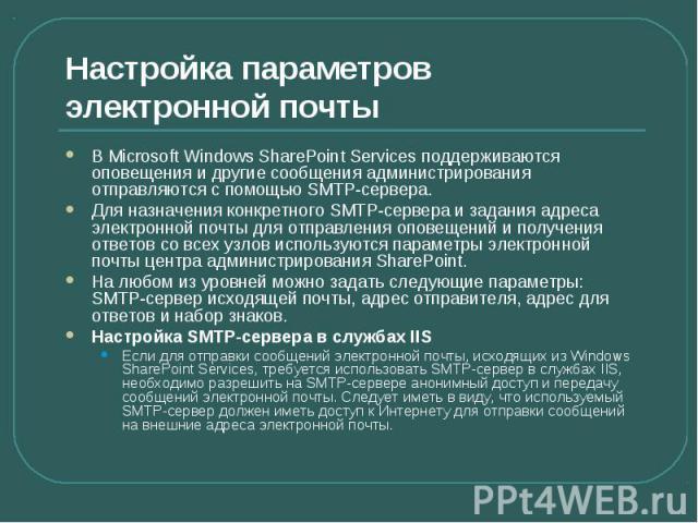 Настройка параметров электронной почты В Microsoft Windows SharePoint Services поддерживаются оповещения и другие сообщения администрирования отправляются с помощью SMTP-сервера. Для назначения конкретного SMTP-сервера и задания адреса электронной п…