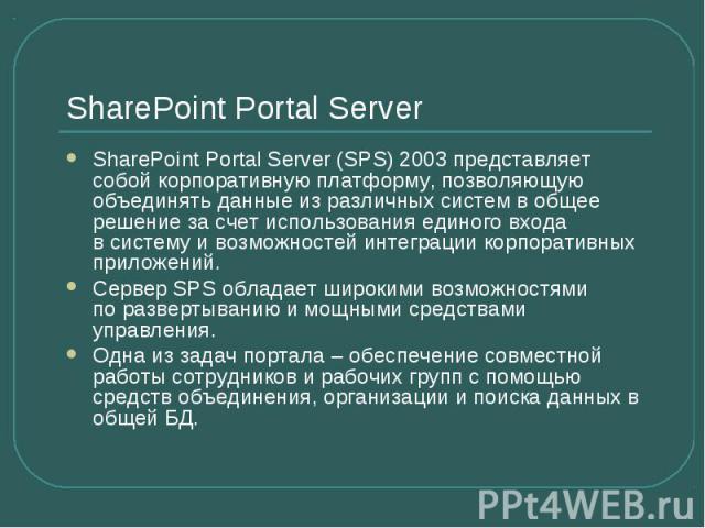 SharePoint Portal Server SharePoint Portal Server (SPS) 2003 представляет собой корпоративную платформу, позволяющую объединять данные изразличных систем вобщее решение засчет использования единого входа всистему ивозмо…