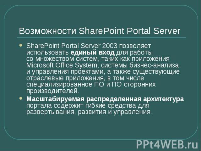 Возможности SharePoint Portal Server SharePoint Portal Server 2003 позволяет использовать единый вход для работы сомножеством систем, таких как приложения Microsoft Office System, системы бизнес-анализа иуправления проектами, атакж…