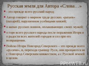 Русская земля для Автора «Слова…» - это прежде всего русский народ; Автор говори