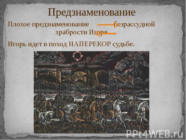 Предзнаменование Плохое предзнаменование безрассудной храбрости Игоря Игорь идет в поход НАПЕРЕКОР судьбе.