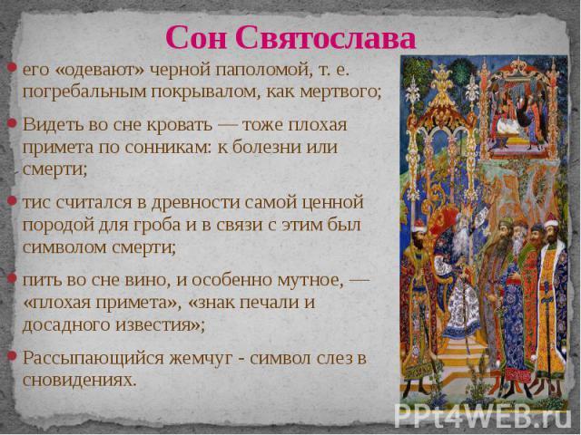Сон Святослава его «одевают» черной паполомой, т. е. погребальным покрывалом, как мертвого; Видеть во сне кровать — тоже плохая примета по сонникам: к болезни или смерти; тис считался в древности самой ценной породой для гроба и в связи с этим был с…