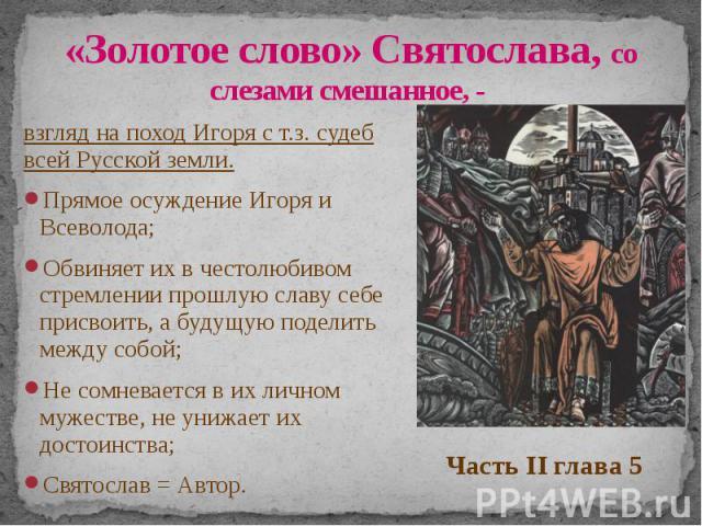 «Золотое слово» Святослава, со слезами смешанное, - взгляд на поход Игоря с т.з. судеб всей Русской земли. Прямое осуждение Игоря и Всеволода; Обвиняет их в честолюбивом стремлении прошлую славу себе присвоить, а будущую поделить между собой; Не сом…