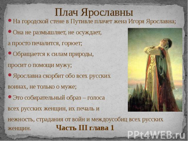Плач Ярославны На городской стене в Путивле плачет жена Игоря Ярославна; Она не размышляет, не осуждает, а просто печалится, горюет; Обращается к силам природы, просит о помощи мужу; Ярославна скорбит обо всех русских воинах, не только о муже; Это с…