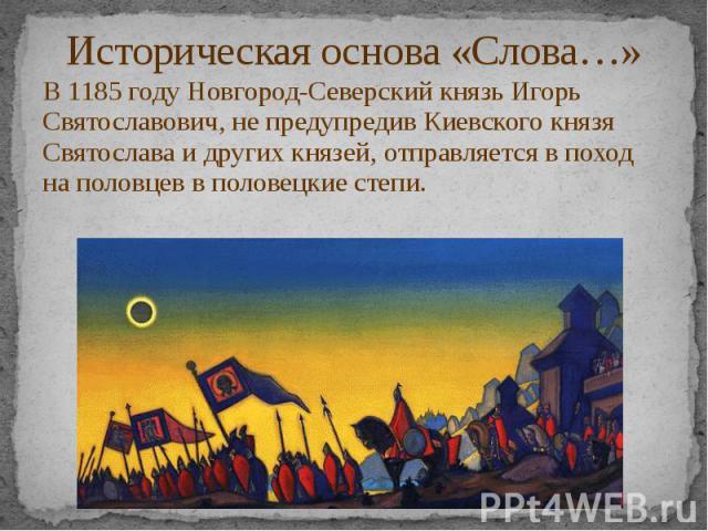 Историческая основа «Слова…» В 1185 году Новгород-Северский князь Игорь Святославович, не предупредив Киевского князя Святослава и других князей, отправляется в поход на половцев в половецкие степи.