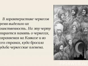 В характеристике черкесов время выделило их воинственность. На эту черту опирает