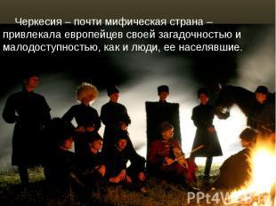 Черкесия – почти мифическая страна – привлекала европейцев своей загадочностью и