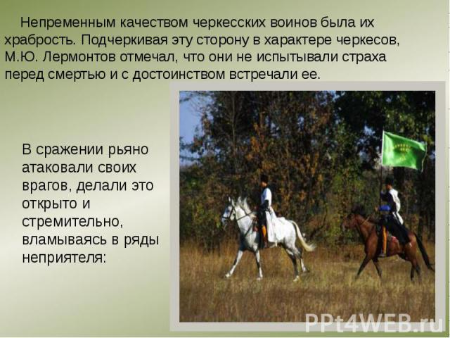 Непременным качеством черкесских воинов была их храбрость. Подчеркивая эту сторону в характере черкесов, М.Ю. Лермонтов отмечал, что они не испытывали страха перед смертью и с достоинством встречали ее. Непременным качеством черкесских воинов была и…