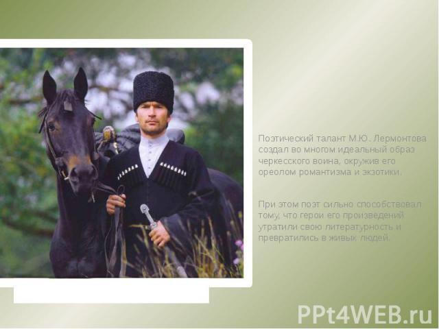 Поэтический талант М.Ю. Лермонтова создал во многом идеальный образ черкесского воина, окружив его ореолом романтизма и экзотики. При этом поэт сильно способствовал тому, что герои его произведений утратили свою литературность и превратились в живых…