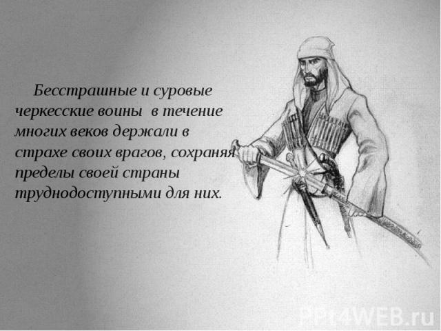 Бесстрашные и суровые черкесские воины в течение многих веков держали в страхе своих врагов, сохраняя пределы своей страны труднодоступными для них. Бесстрашные и суровые черкесские воины в течение многих веков держали в страхе своих врагов, с…