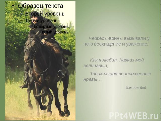 Черкесы-воины вызывали у него восхищение и уважение: Черкесы-воины вызывали у него восхищение и уважение: Как я любил, Кавказ мой величавый, Твоих сынов воинственные нравы… Измаил-бей
