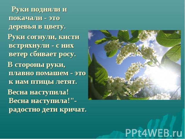 """Руки подняли и покачали - это деревья в цвету. Руки подняли и покачали - это деревья в цвету. Руки согнули, кисти встряхнули - с них ветер сбивает росу. В стороны руки, плавно помашем - это к нам птицы летят. Весна наступила! Весна наступила!""""-…"""