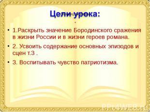 1.Раскрыть значение Бородинского сражения в жизни России и в жизни героев романа