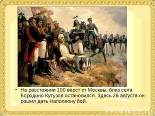 На расстоянии 100 вёрст от Москвы, близ села Бородино Кутузов остановился. Здесь