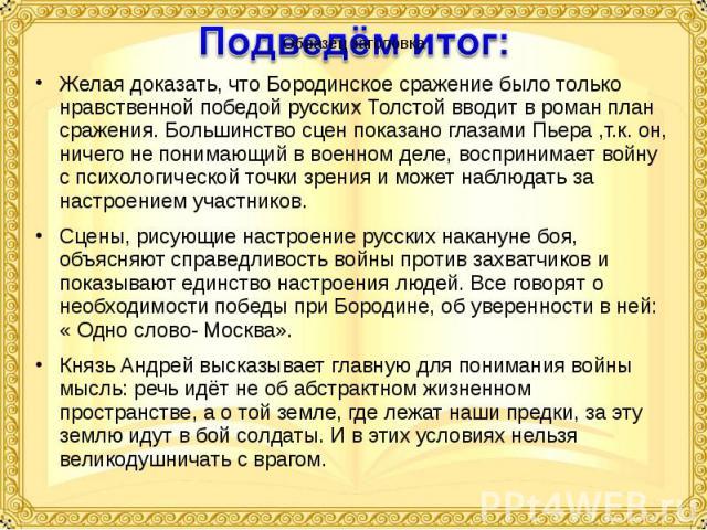 Желая доказать, что Бородинское сражение было только нравственной победой русских Толстой вводит в роман план сражения. Большинство сцен показано глазами Пьера ,т.к. он, ничего не понимающий в военном деле, воспринимает войну с психологической точки…