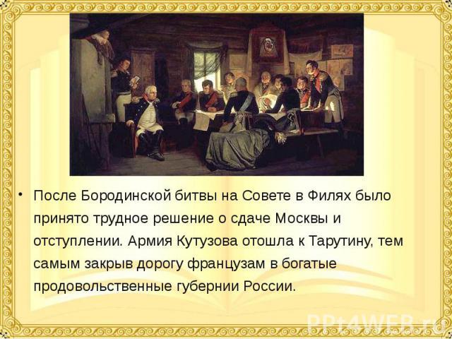 После Бородинской битвы на Совете в Филях было принято трудное решение о сдаче Москвы и отступлении. Армия Кутузова отошла к Тарутину, тем самым закрыв дорогу французам в богатые продовольственные губернии России. После Бородинской битвы на Совете в…
