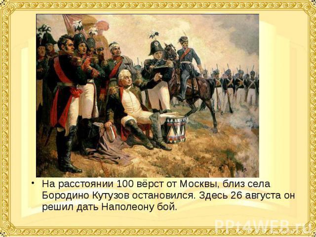 На расстоянии 100 вёрст от Москвы, близ села Бородино Кутузов остановился. Здесь 26 августа он решил дать Наполеону бой. На расстоянии 100 вёрст от Москвы, близ села Бородино Кутузов остановился. Здесь 26 августа он решил дать Наполеону бой.