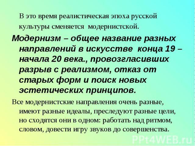 В это время реалистическая эпоха русской культуры сменяется модернистской. В это время реалистическая эпоха русской культуры сменяется модернистской. Модернизм – общее название разных направлений в искусстве конца 19 – начала 20 века., провозгласивш…