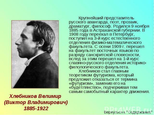 Крупнейший представитель русского авангарда, поэт, прозаик, драматург, философ. Родился 9 ноября 1885 года в Астраханской губернии. В 1908 году переехал в Петербург, поступил на 3-й курс естественного отделения физико-математического факультета. С о…