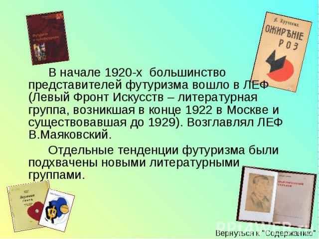 В начале 1920-х большинство представителей футуризма вошло в ЛЕФ (Левый Фронт Искусств – литературная группа, возникшая в конце 1922 в Москве и существовавшая до 1929). Возглавлял ЛЕФ В.Маяковский. В начале 1920-х большинство представителей футуризм…