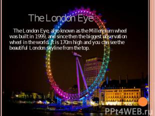 The London Eye The London Eye, also known as the Millennium wheel was built in 1