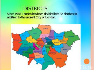 DISTRICTS Since 1965 London has been divided into 32 districts in addition to th