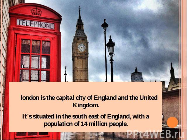 london is the capital city of England and the United Kingdom. It`s situated in the south east of England, with a population of 14 million people.