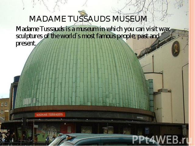 MADAME TUSSAUDS MUSEUM Madame Tussauds is a museum in which you can visit wax sculptures of the world`s most famous people, past and present.