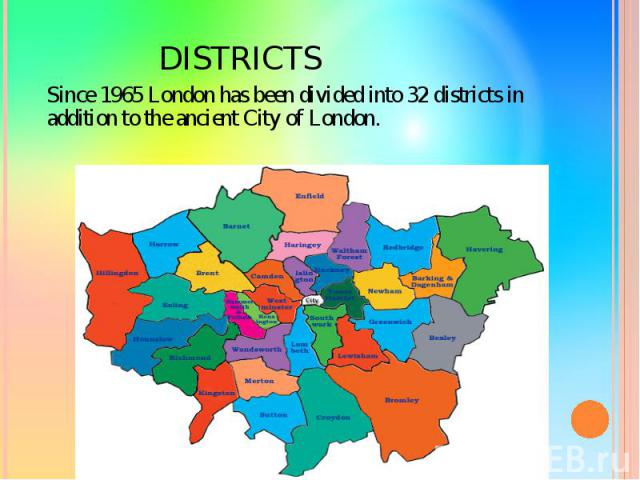 DISTRICTS Since 1965 London has been divided into 32 districts in addition to the ancient City of London.