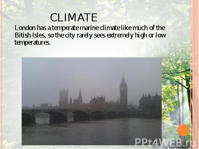 CLIMATE London has a temperate marine climate like much of the Bitish Isles, so the city rarely sees extremely high or low temperatures.