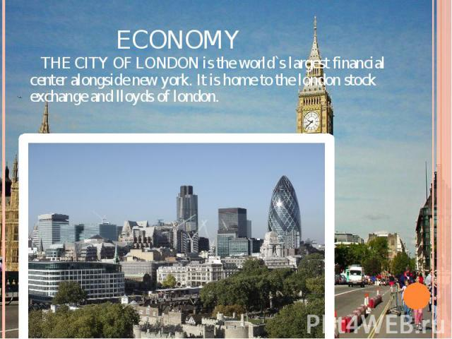 ECONOMY THE CITY OF LONDON is the world`s largest financial center alongside new york. It is home to the london stock exchange and lloyds of london.
