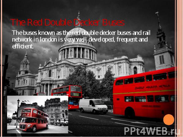 The Red Double Decker Buses The buses known as the red double decker buses and rail network in london is very well developed, frequent and efficient.