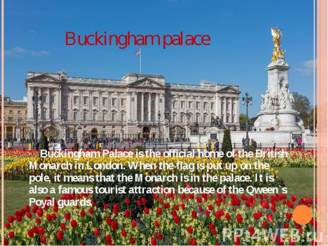Buckingham palace Buckingham Palace is the official home of the British Monarch in London. When the flag is put up on the pole, it means that the Monarch is in the palace. It is also a famous tourist attraction because of the Qween`s Poyal guards.
