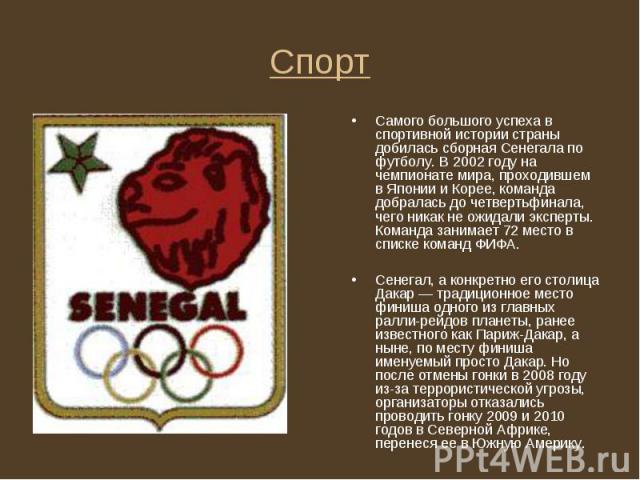 Самого большого успеха в спортивной истории страны добилась сборная Сенегала по футболу. В 2002 году на чемпионате мира, проходившем в Японии и Корее, команда добралась до четвертьфинала, чего никак не ожидали эксперты. Команда занимает 72 место в с…