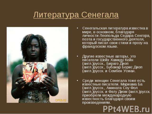 Сенегальская литература известна в мире, в основном, благодаря личности Леопольда Седара Сенгора, поэта и государственного деятеля, который писал свои стихи и прозу на французском языке. Сенегальская литература известна в мире, в основном, благодаря…