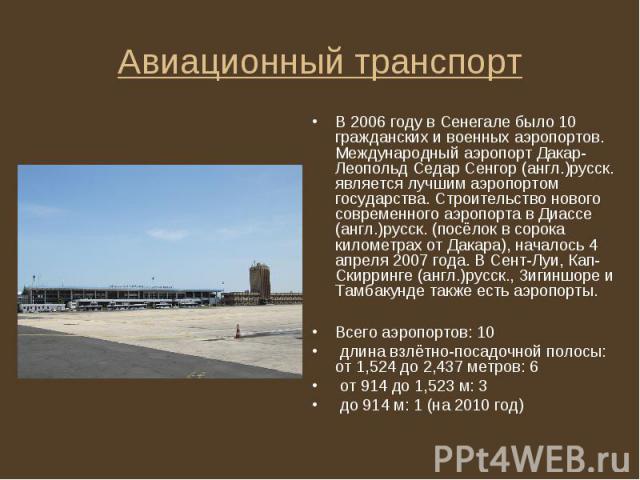 В 2006 году в Сенегале было 10 гражданских и военных аэропортов. Международный аэропорт Дакар-Леопольд Седар Сенгор (англ.)русск. является лучшим аэропортом государства. Строительство нового современного аэропорта в Диассе (англ.)русск. (посёлок в с…