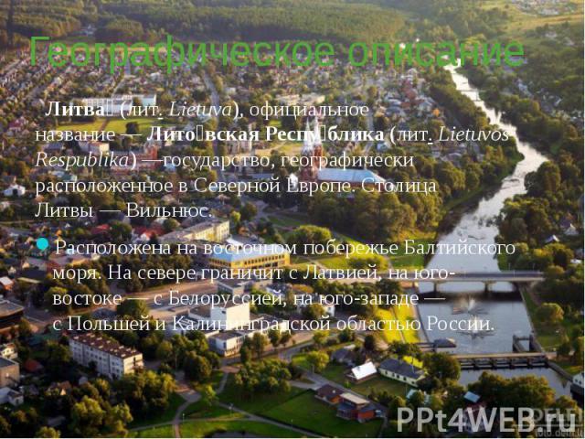 Географическое описание Литва (лит.Lietuva), официальное название—Лито вская Респу блика(лит.Lietuvos Respublika)—государство, географически расположенное вСеверной Европе. Столица Литвы—Ви…