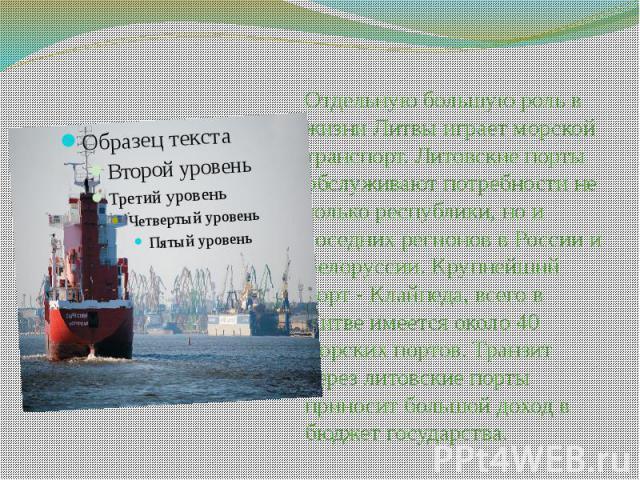 Отдельную большую роль в жизни Литвы играет морской транспорт. Литовские порты обслуживают потребности не только республики, но и соседних регионов в России и Белоруссии. Крупнейший порт - Клайпеда, всего в Литве имеется около 40 морских портов. Тра…