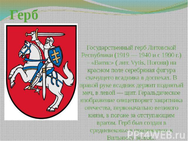 Герб Государственный герб Литовской Республики (1919 — 1940 и с 1990 г.) – «Витис» ( лит. Vytis, Погоня) на красном поле серебряная фигура скачущего всадника в доспехах. В правой руке всадник держит поднятый меч, в левой — щит. Геральдическое изобра…