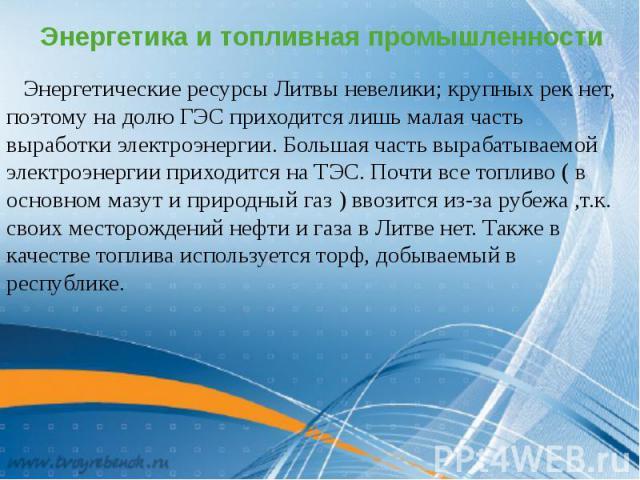 Энергетика и топливная промышленности Энергетические ресурсы Литвы невелики; крупных рек нет, поэтому на долю ГЭС приходится лишь малая часть выработки электроэнергии. Большая часть вырабатываемой электроэнергии приходится на ТЭС. Почти все топливо …