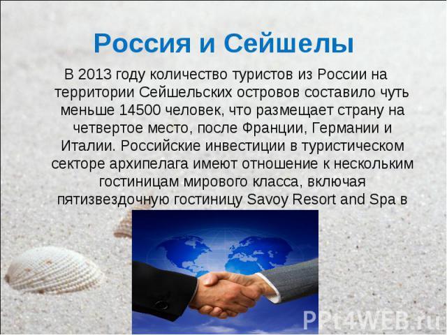 В 2013 году количество туристов из России на территории Сейшельских островов составило чуть меньше 14500 человек, что размещает страну на четвертое место, после Франции, Германии и Италии. Российские инвестиции в туристическом секторе архипелага име…