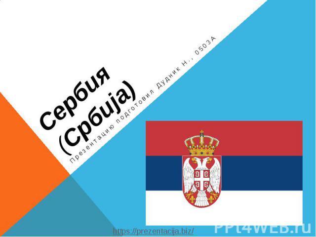 Сербия (Србија) Презентацию подготовил Дудник Н., 0503А