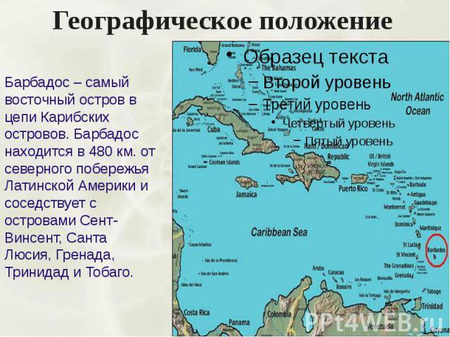 Географическое положение Барбадос – самый восточный остров в цепи Карибских островов. Барбадос находится в 480 км. от северного побережья Латинской Америки и соседствует с островами Сент-Винсент, Санта Люсия, Гренада, Тринидад и Тобаго.