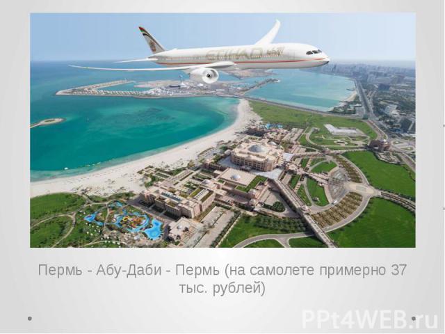 Пермь - Абу-Даби - Пермь (на самолете примерно 37 тыс. рублей)